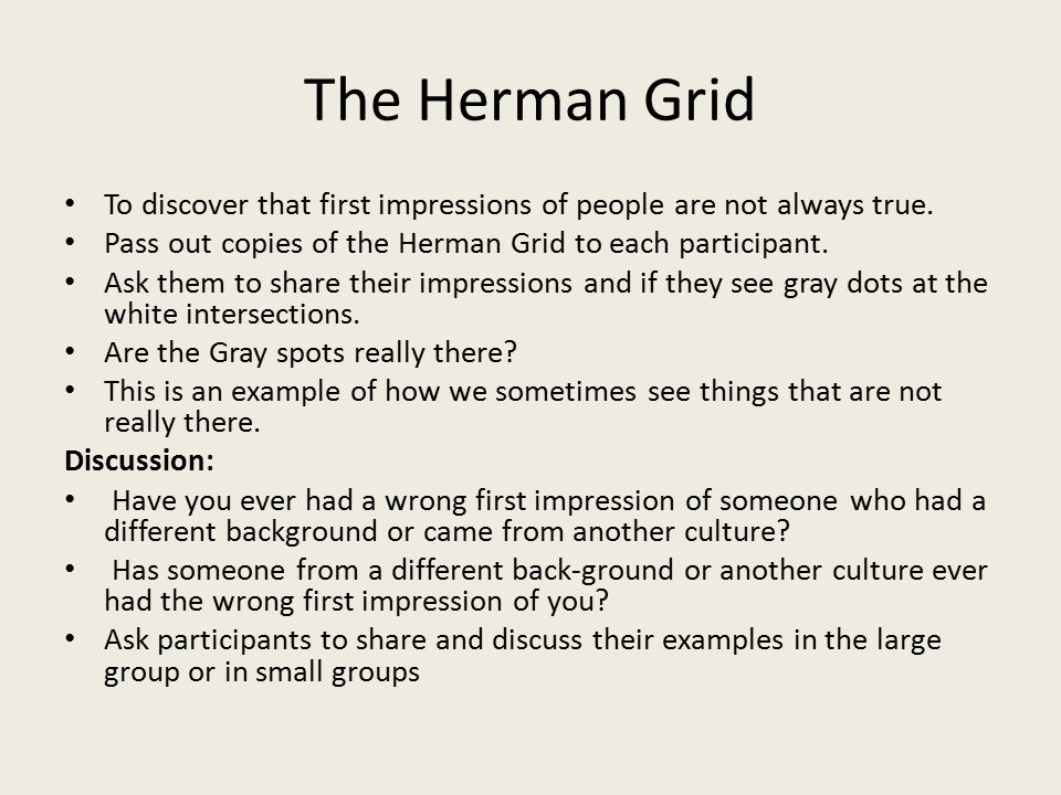 The Herman Grid To discover that first impressions of people are not always true. Pass out copies of the Herman Grid to each participant.