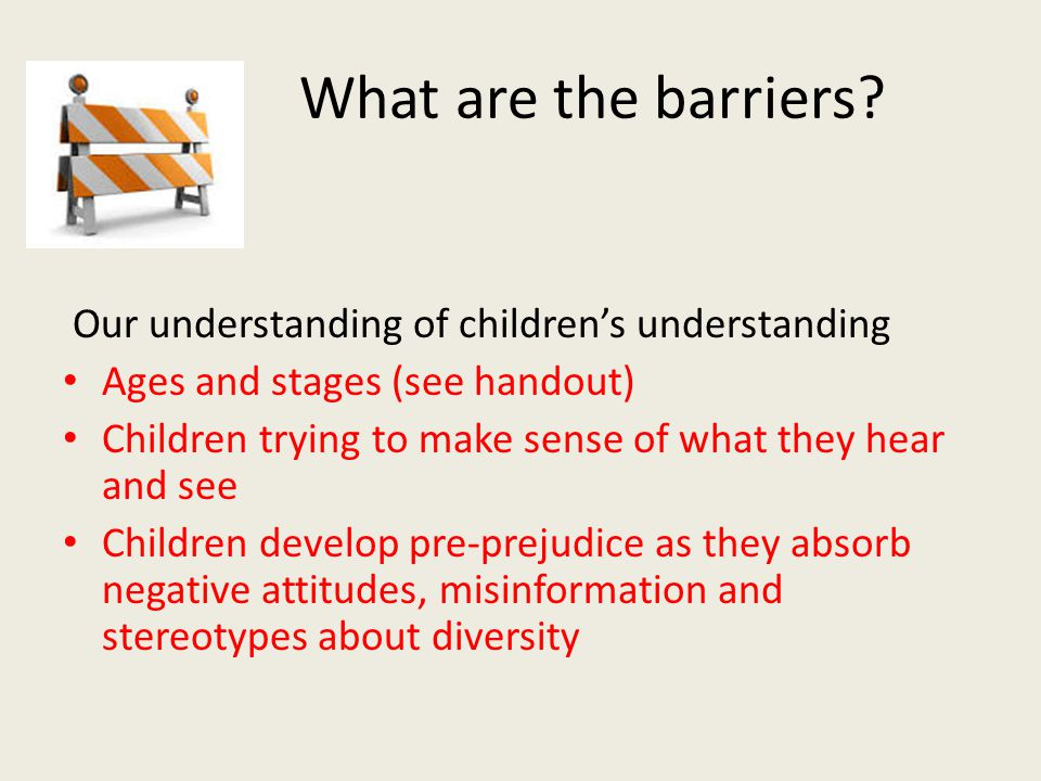 What are the barriers 6. Our understanding of children's understanding. Ages and stages (see handout)
