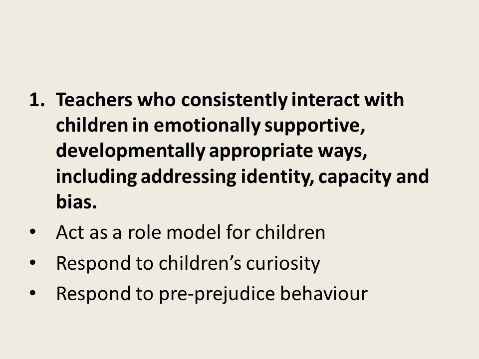 Teachers who consistently interact with children in emotionally supportive, developmentally appropriate ways, including addressing identity, capacity and bias.