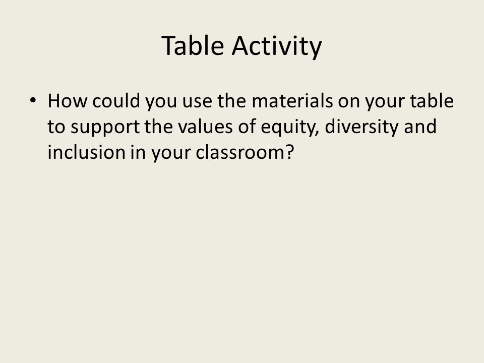 Table Activity How could you use the materials on your table to support the values of equity, diversity and inclusion in your classroom
