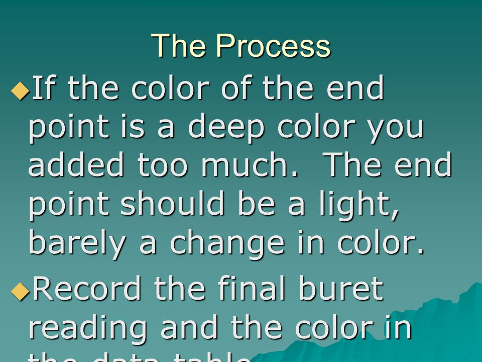 The Process If the color of the end point is a deep color you added too much. The end point should be a light, barely a change in color.