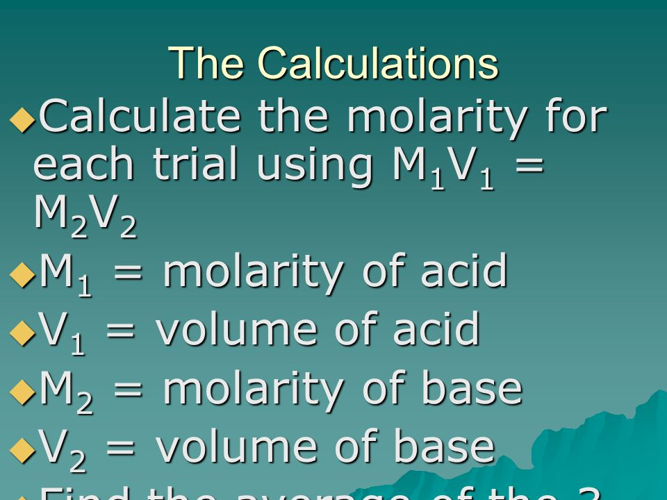 The Calculations Calculate the molarity for each trial using M1V1 = M2V2. M1 = molarity of acid. V1 = volume of acid.