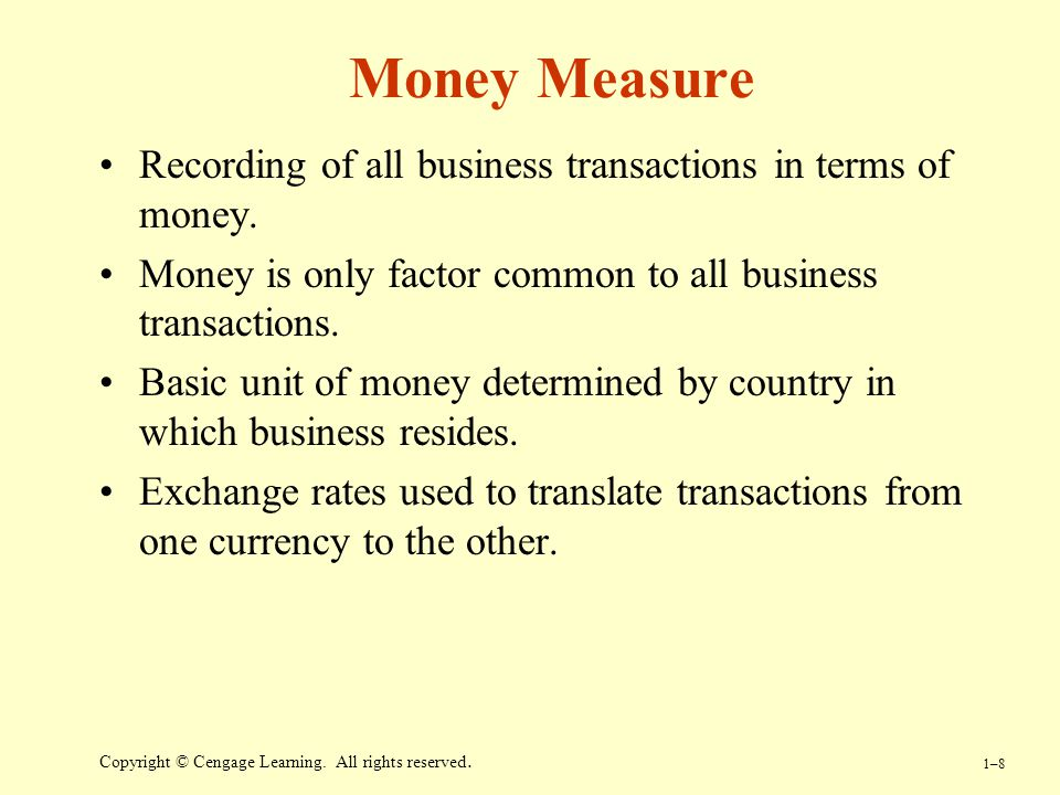 Money Measure Recording of all business transactions in terms of money. Money is only factor common to all business transactions.