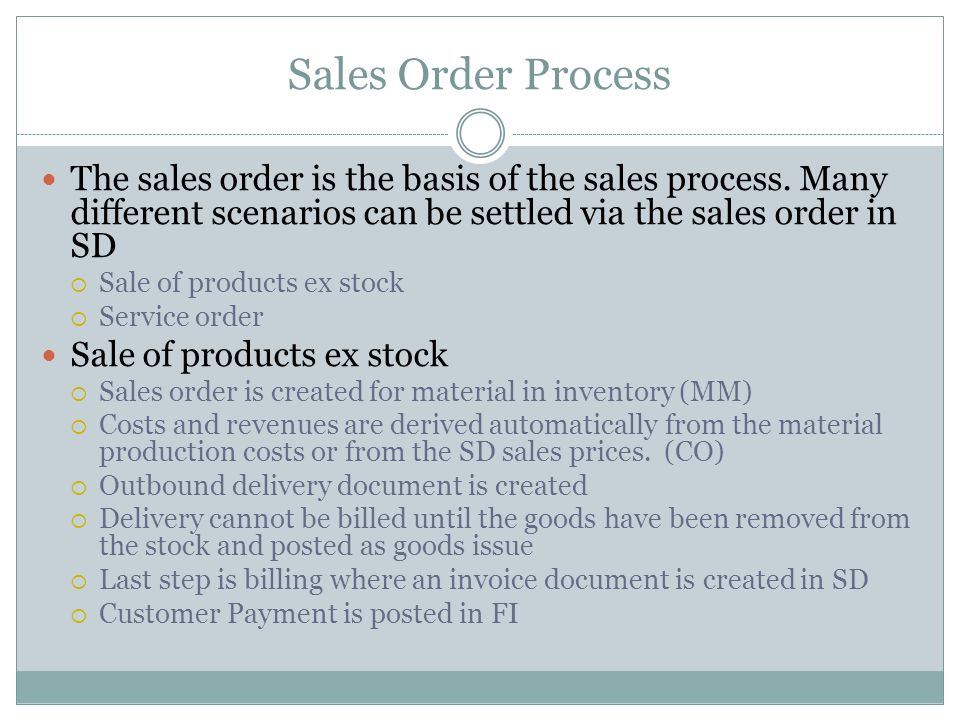 Sales Order Process The sales order is the basis of the sales process. Many different scenarios can be settled via the sales order in SD.