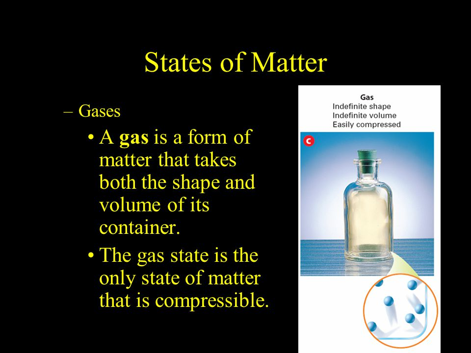 2.1 States of Matter. Gases. A gas is a form of matter that takes both the shape and volume of its container.