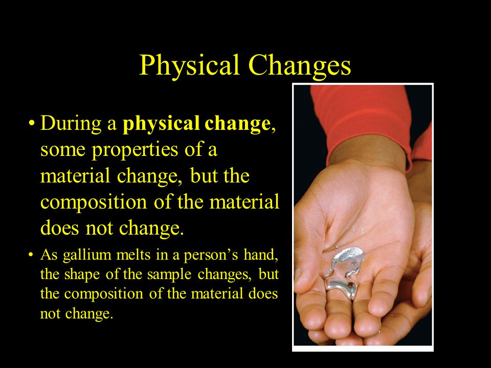 2.1 Physical Changes. During a physical change, some properties of a material change, but the composition of the material does not change.