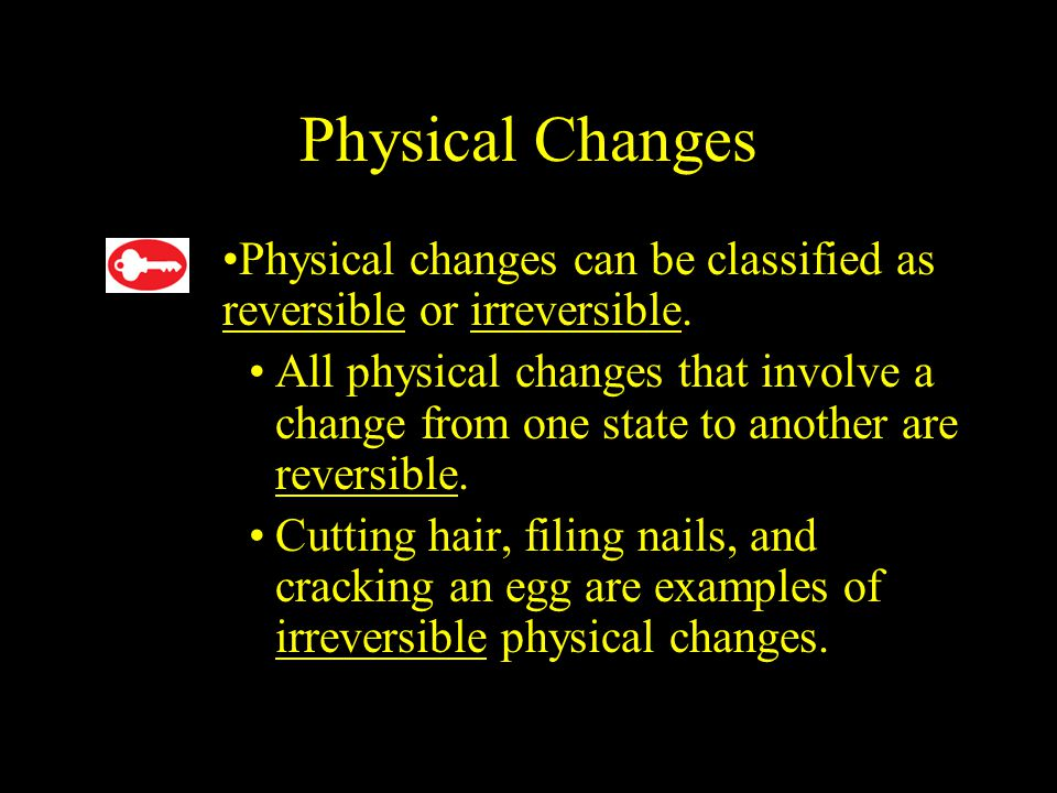 2.1 Physical Changes. Physical changes can be classified as reversible or irreversible.
