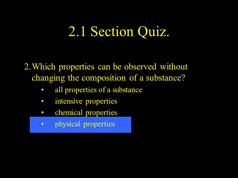 2.1 Section Quiz. 2. Which properties can be observed without changing the composition of a substance