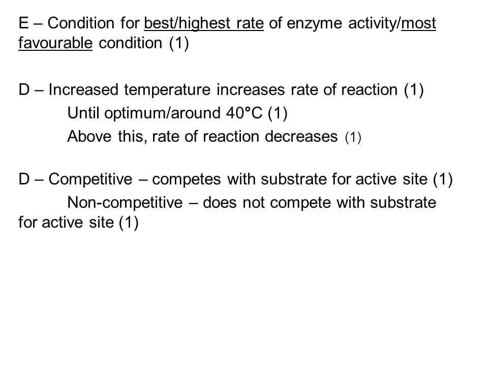 E – Condition for best/highest rate of enzyme activity/most favourable condition (1) D – Increased temperature increases rate of reaction (1) Until optimum/around 40°C (1) Above this, rate of reaction decreases (1) D – Competitive – competes with substrate for active site (1) Non-competitive – does not compete with substrate for active site (1)
