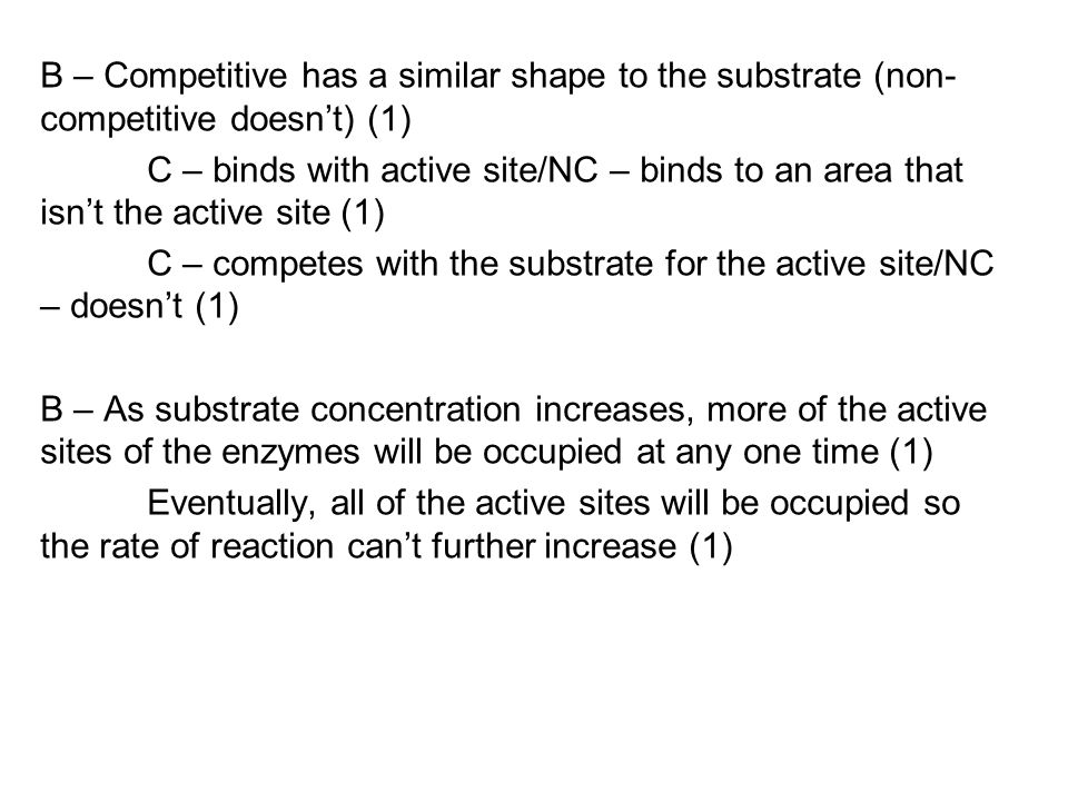 B – Competitive has a similar shape to the substrate (non-competitive doesn't) (1) C – binds with active site/NC – binds to an area that isn't the active site (1) C – competes with the substrate for the active site/NC – doesn't (1) B – As substrate concentration increases, more of the active sites of the enzymes will be occupied at any one time (1) Eventually, all of the active sites will be occupied so the rate of reaction can't further increase (1)