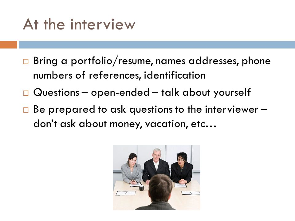 At the interview Bring a portfolio/resume, names addresses, phone numbers of references, identification.