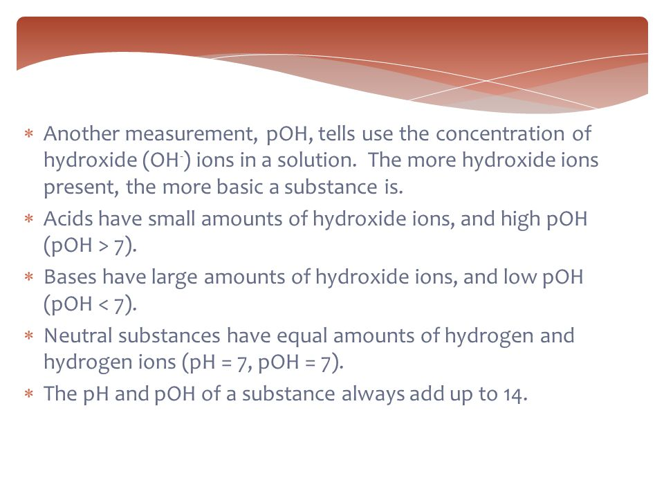 Another measurement, pOH, tells use the concentration of hydroxide (OH-) ions in a solution. The more hydroxide ions present, the more basic a substance is.