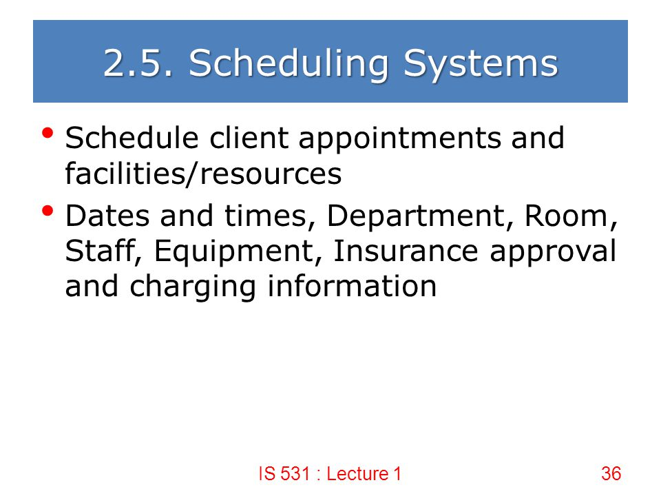 2.5. Scheduling Systems Schedule client appointments and facilities/resources.