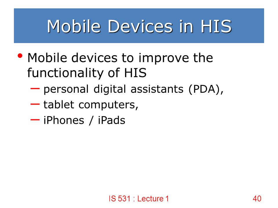 Mobile Devices in HIS Mobile devices to improve the functionality of HIS. personal digital assistants (PDA),