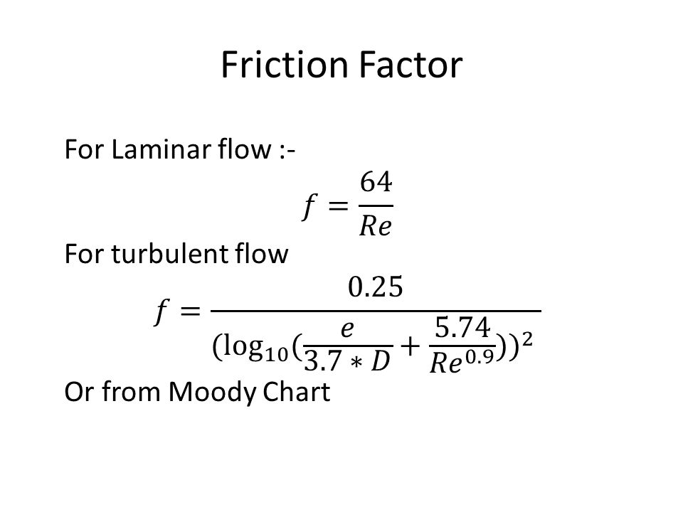 Friction Factor For Laminar flow :- 𝑓= 64 𝑅𝑒 For turbulent flow