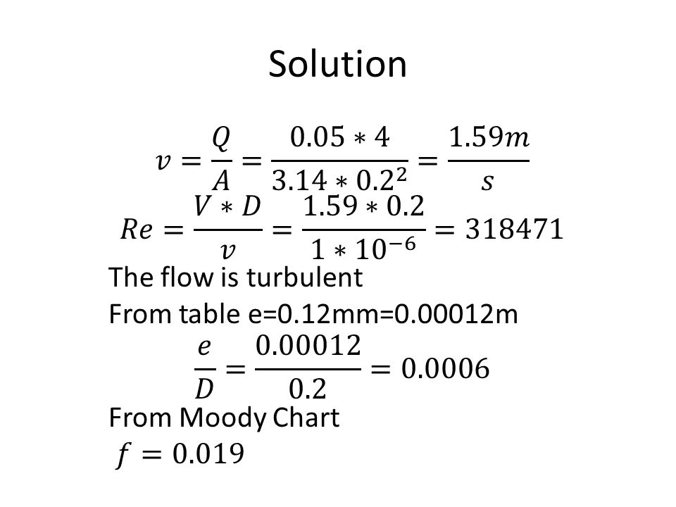 Solution 𝑣= 𝑄 𝐴 = 0.05∗4 3.14∗ = 1.59𝑚 𝑠. 𝑅𝑒= 𝑉∗𝐷 𝑣 = 1.59∗0.2 1∗ 10 −6 = The flow is turbulent.