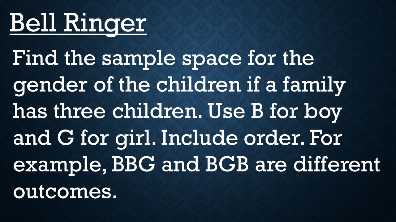 Bell Ringer Find the sample space for the gender of the children if a  family has three children  Use B for boy and G for girl  Include order  For  example,