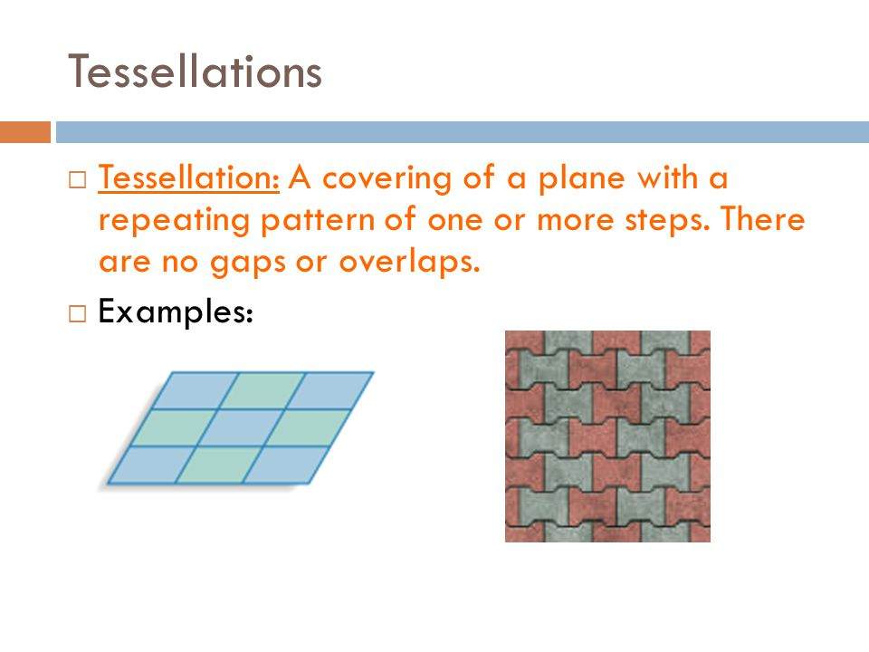 Tessellations Tessellation: A covering of a plane with a repeating pattern of one or more steps. There are no gaps or overlaps.