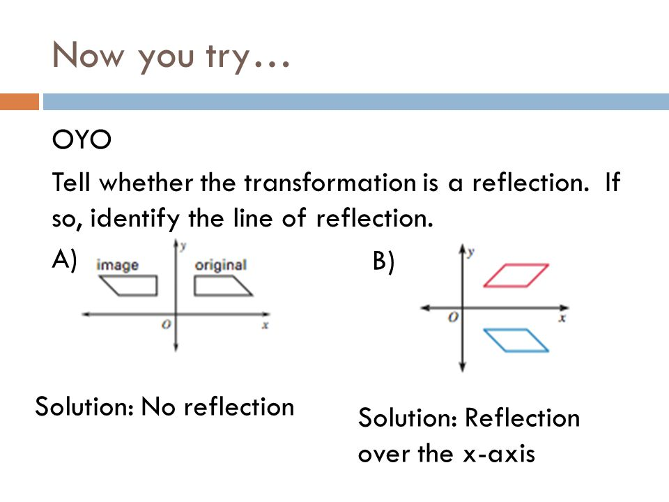 Now you try… OYO Tell whether the transformation is a reflection. If so, identify the line of reflection.
