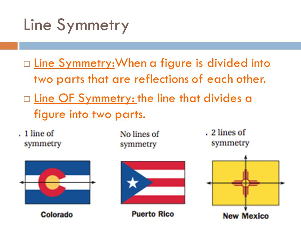 Line Symmetry Line Symmetry:When a figure is divided into two parts that are reflections of each other.