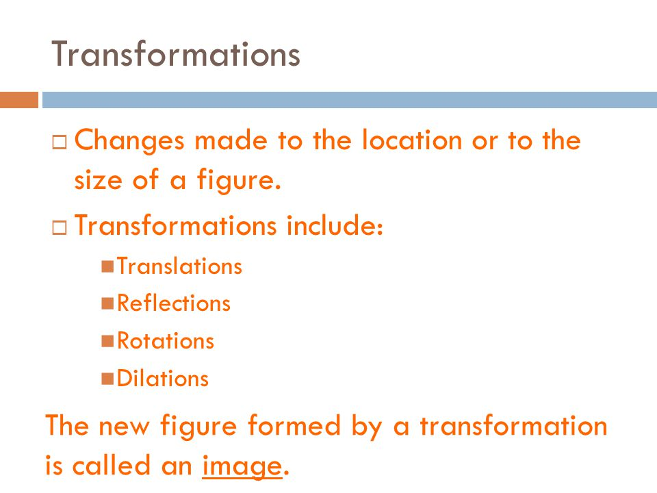 Transformations Changes made to the location or to the size of a figure. Transformations include: