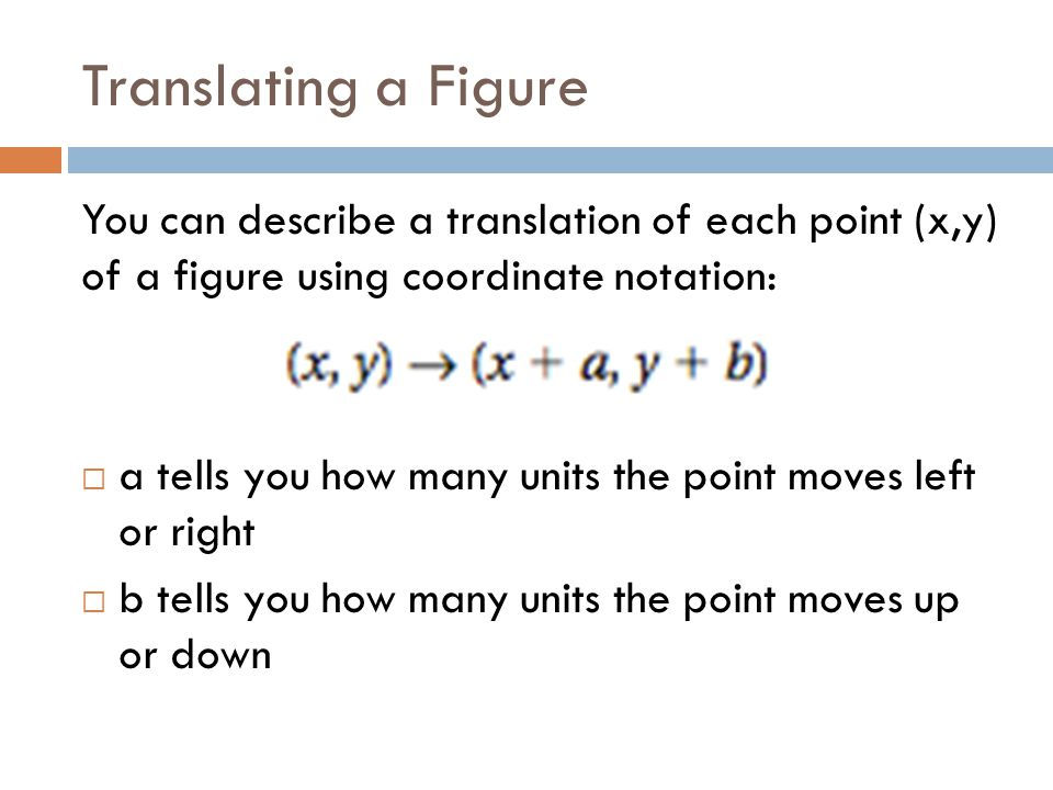 Translating a Figure You can describe a translation of each point (x,y) of a figure using coordinate notation: