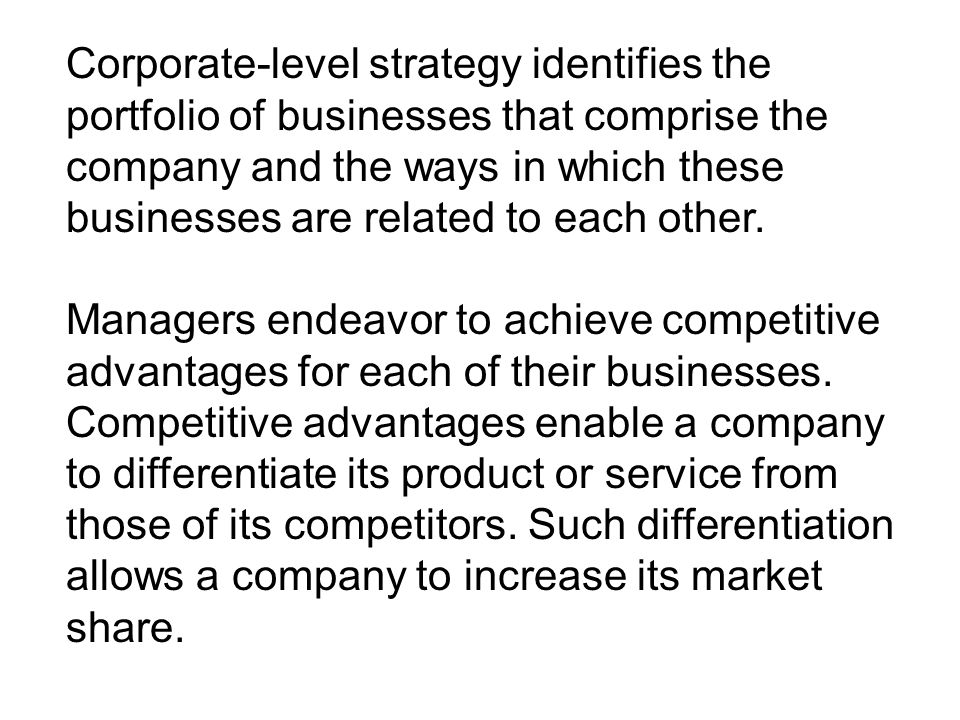 Corporate-level strategy identifies the portfolio of businesses that comprise the company and the ways in which these businesses are related to each other.