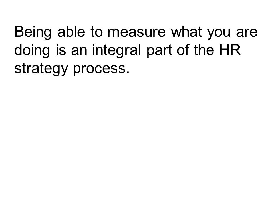 Being able to measure what you are doing is an integral part of the HR strategy process.