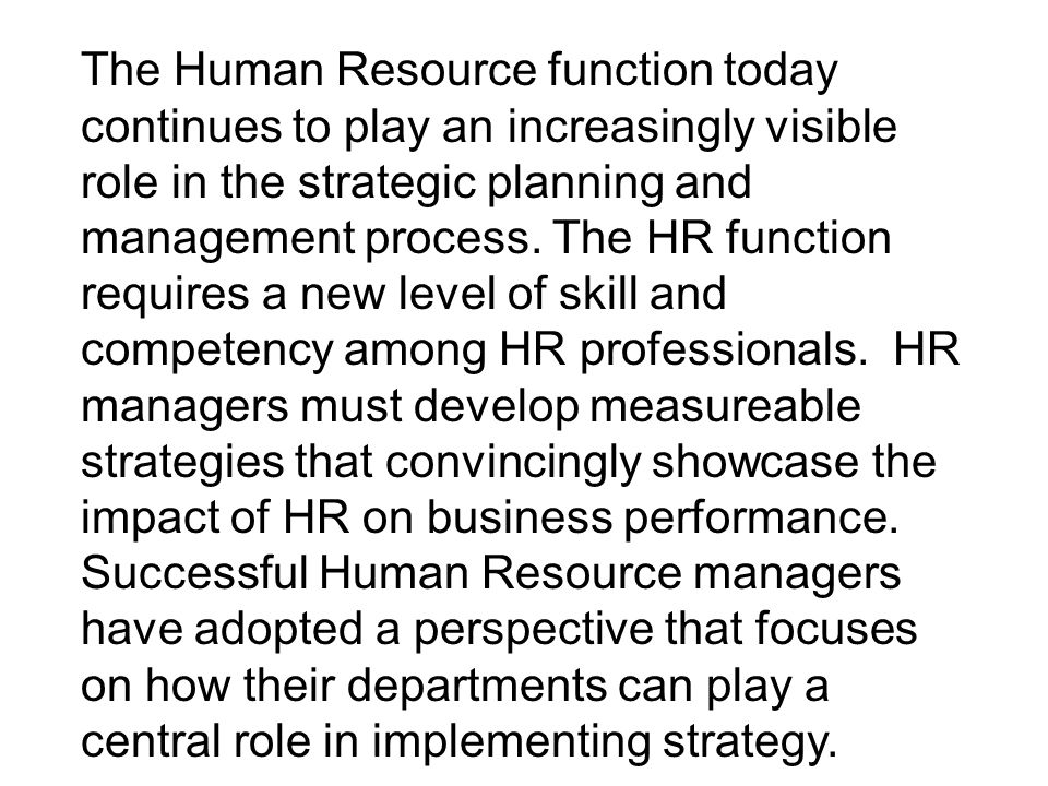The Human Resource function today continues to play an increasingly visible role in the strategic planning and management process.