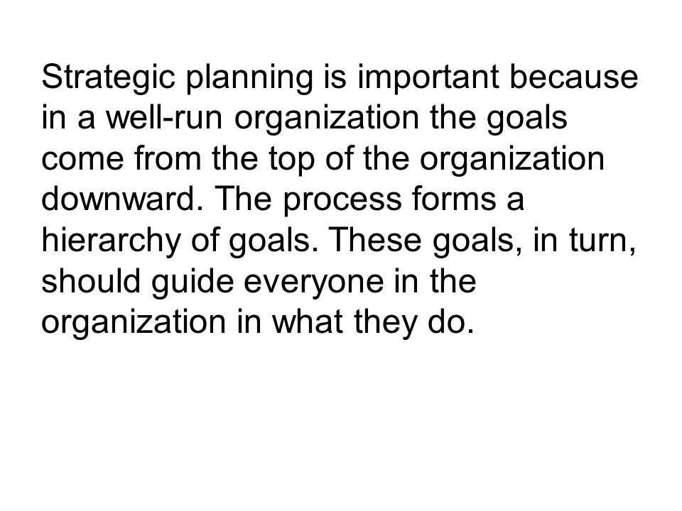 Strategic planning is important because in a well-run organization the goals come from the top of the organization downward.
