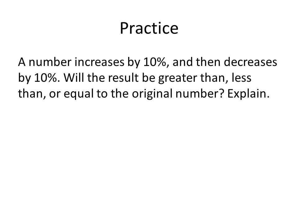Practice A number increases by 10%, and then decreases by 10%.