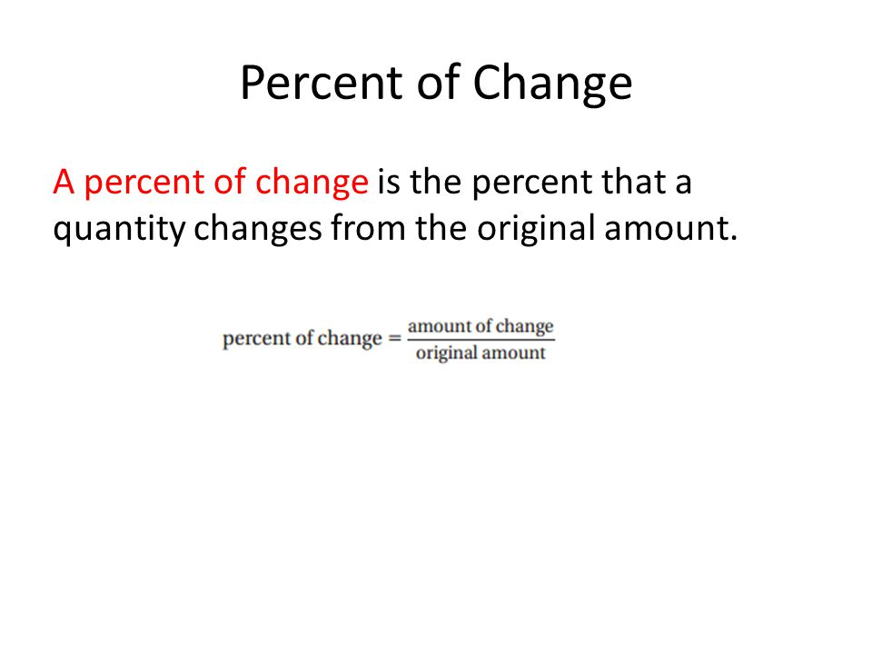 Percent of Change A percent of change is the percent that a quantity changes from the original amount.