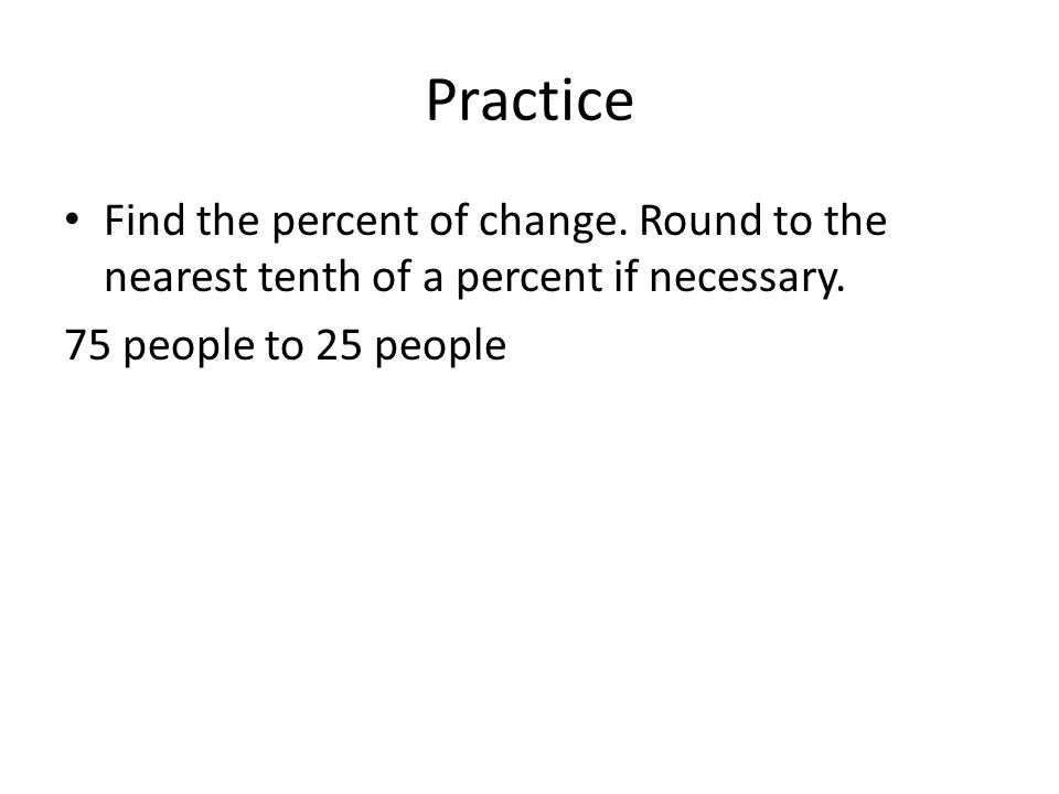 Practice Find the percent of change. Round to the nearest tenth of a percent if necessary.