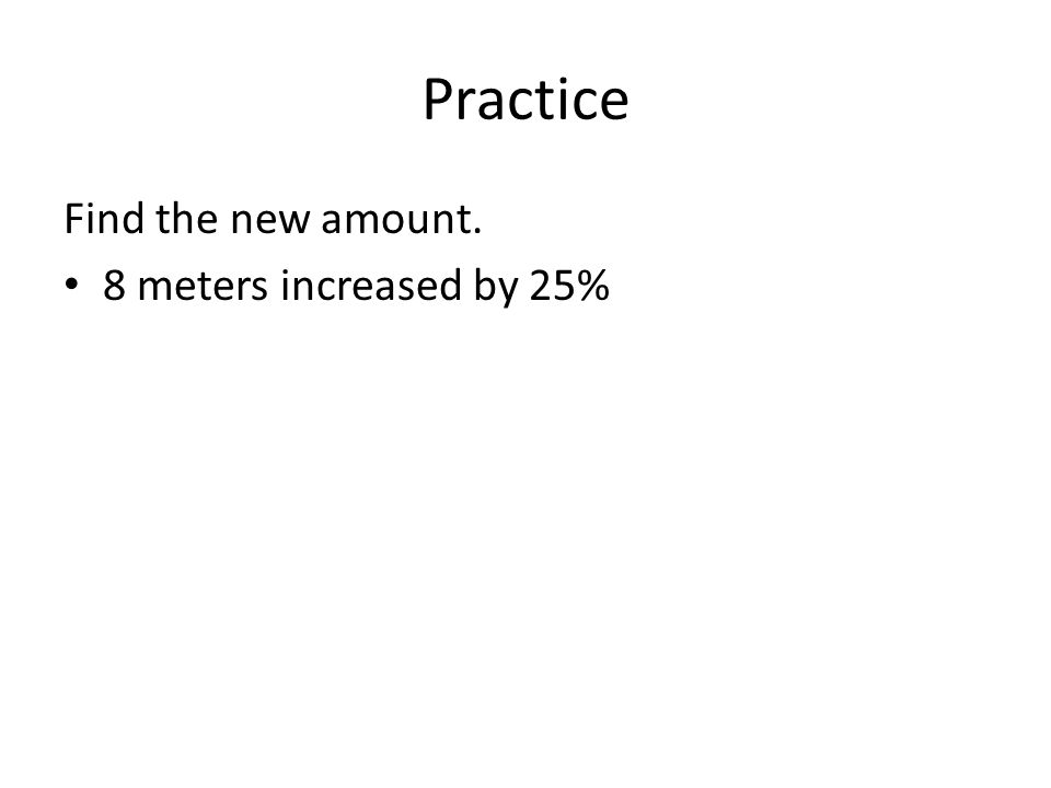 Practice Find the new amount. 8 meters increased by 25%