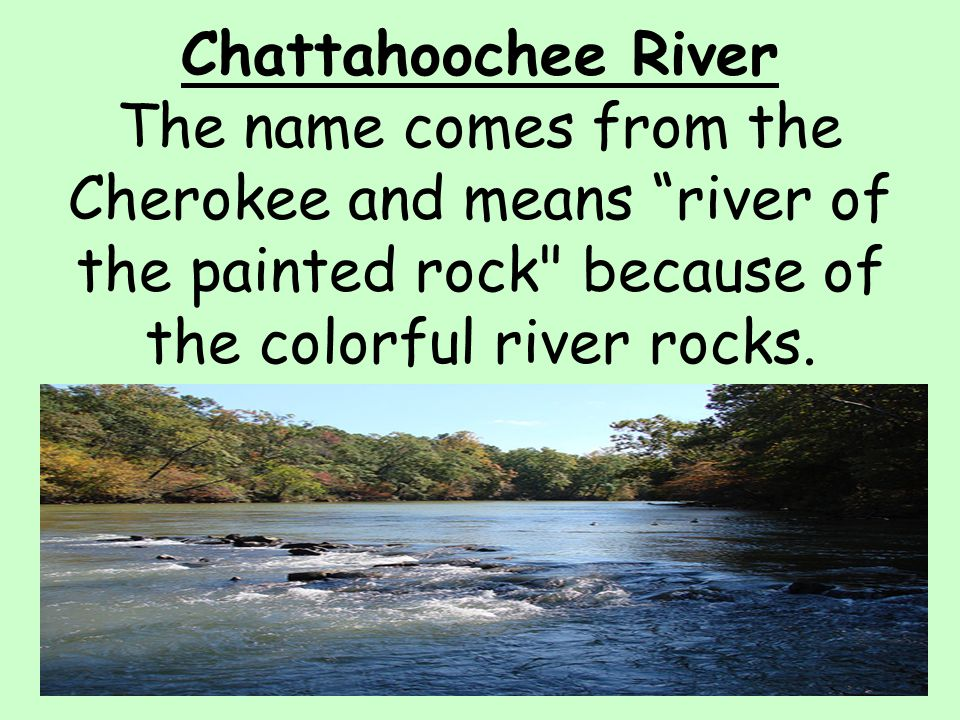 Chattahoochee River The name comes from the Cherokee and means river of the painted rock because of the colorful river rocks.