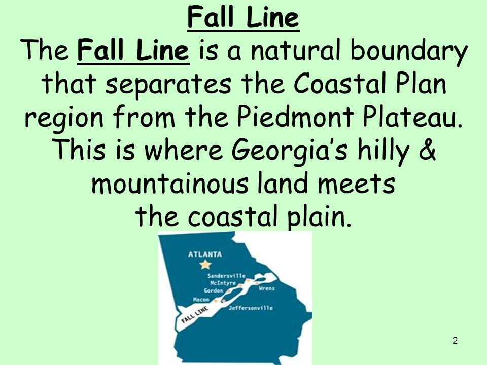 Fall Line The Fall Line is a natural boundary that separates the Coastal Plan region from the Piedmont Plateau.