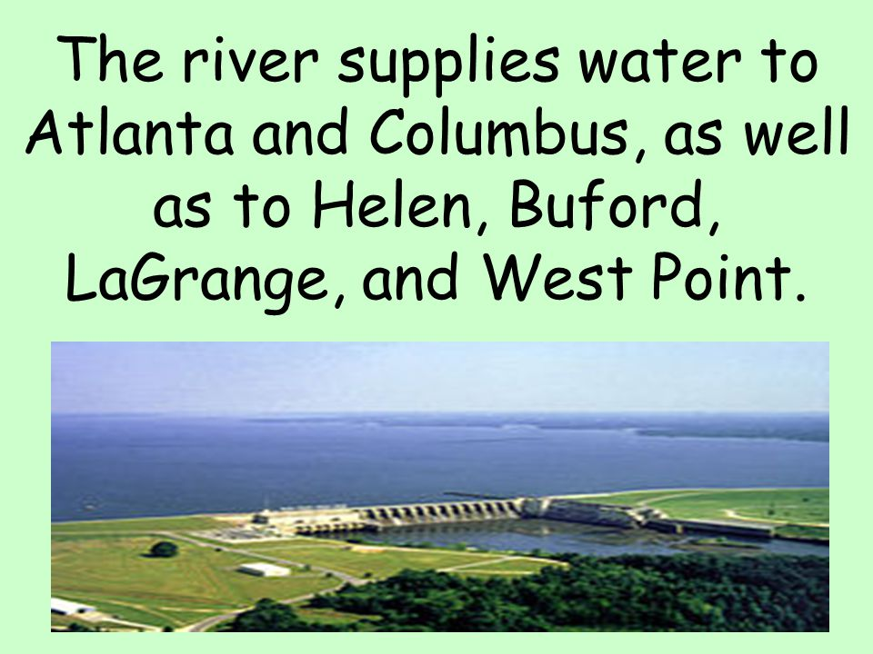 The river supplies water to Atlanta and Columbus, as well as to Helen, Buford, LaGrange, and West Point.
