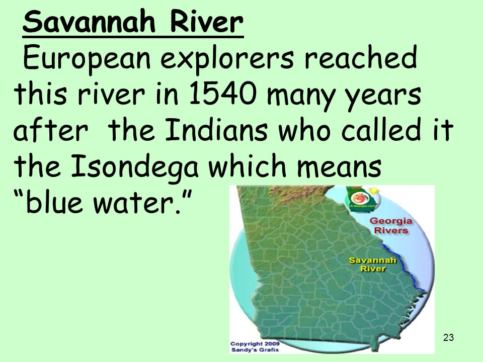 Savannah River European explorers reached this river in 1540 many years after the Indians who called it the Isondega which means blue water.