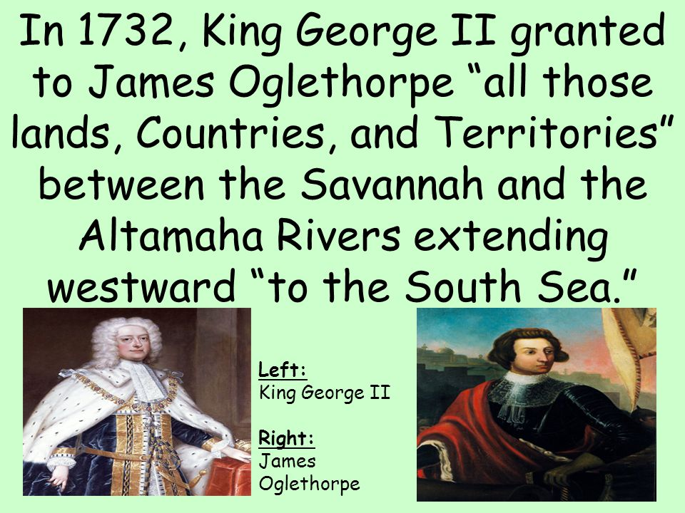 In 1732, King George II granted to James Oglethorpe all those lands, Countries, and Territories between the Savannah and the Altamaha Rivers extending westward to the South Sea.