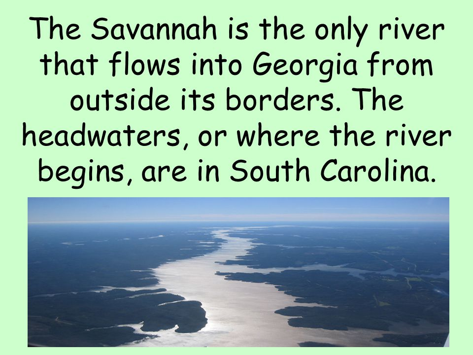 The Savannah is the only river that flows into Georgia from outside its borders.