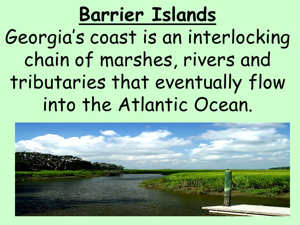 Barrier Islands Georgia's coast is an interlocking chain of marshes, rivers and tributaries that eventually flow into the Atlantic Ocean.