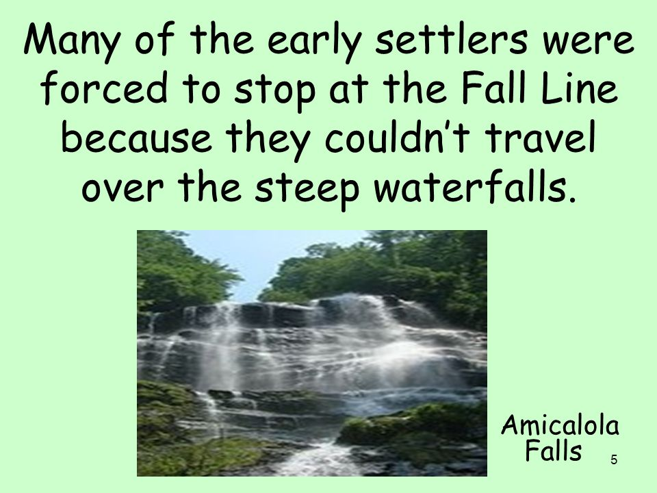 Many of the early settlers were forced to stop at the Fall Line because they couldn't travel over the steep waterfalls.