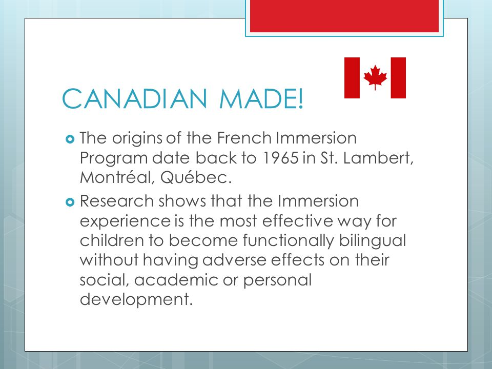CANADIAN MADE! The origins of the French Immersion Program date back to 1965 in St. Lambert, Montréal, Québec.