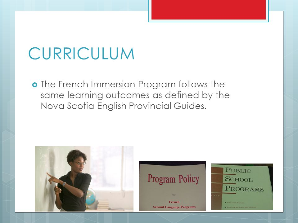 CURRICULUM The French Immersion Program follows the same learning outcomes as defined by the Nova Scotia English Provincial Guides.