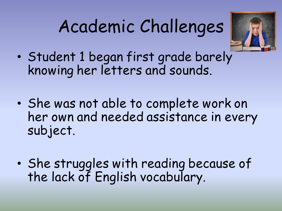 Academic Challenges Student 1 began first grade barely knowing her letters and sounds.