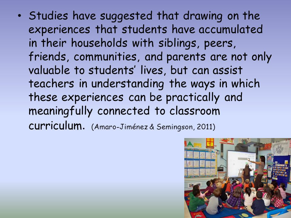 Studies have suggested that drawing on the experiences that students have accumulated in their households with siblings, peers, friends, communities, and parents are not only valuable to students' lives, but can assist teachers in understanding the ways in which these experiences can be practically and meaningfully connected to classroom curriculum.