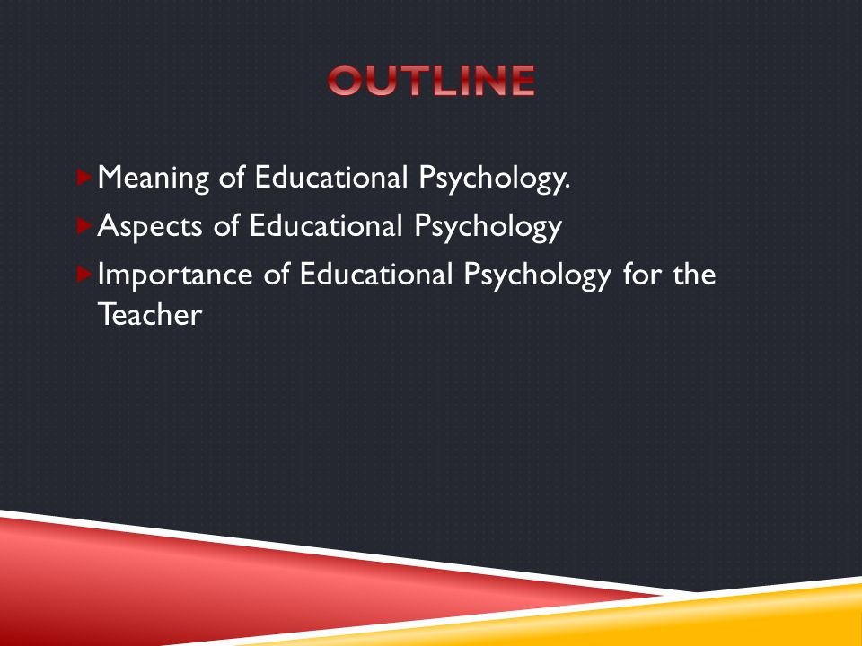 OUTLINE Meaning of Educational Psychology.