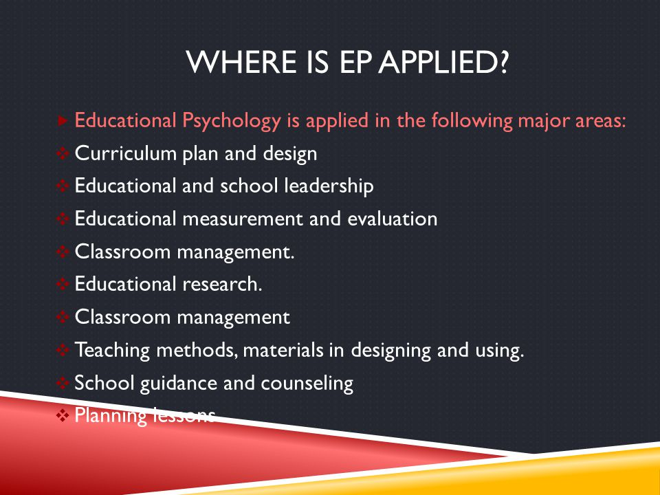 Where is ep applied Educational Psychology is applied in the following major areas: Curriculum plan and design.