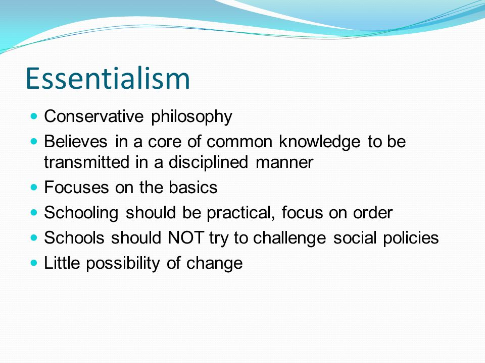 essentialism philosophy Perennialism and essentialism have similarities perennialism focuses on personal development first, while essentialism focuses on essential skills both philosophies of education are both teacher centered, as opposed to progressivism.