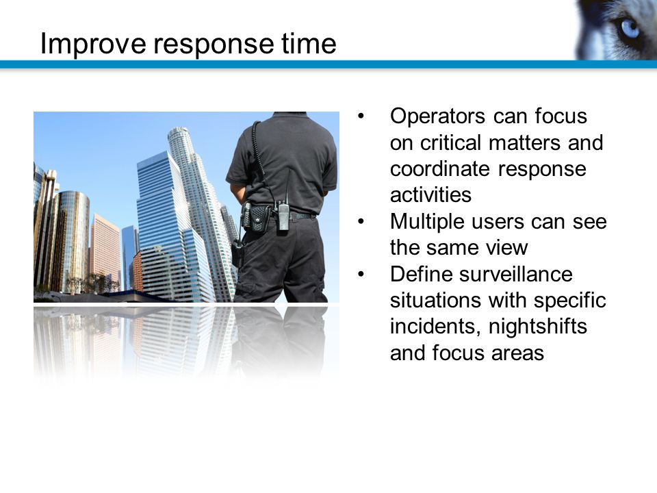 Improve response time Operators can focus on critical matters and coordinate response activities. Multiple users can see the same view.